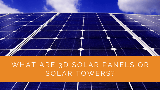 What Are 3D Solar Panels Or Solar Towers